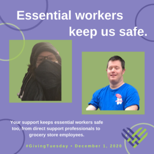 "2 pictures of people under the words ""Essential workers keep us safe."" Below it reads ""Your support keeps essential workers safe too, from direct support professionals to grocery store employees. #GivingTuesday • December 1, 2020"""