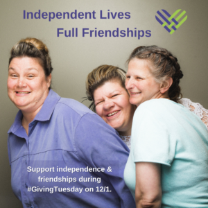 "3 women smiling together underneath the words ""Independent Lives Full Friendships"" and a green and purple cross-hatch heart. The bottom says ""Support independence & friendships during #GivingTuesday on 12/1."""